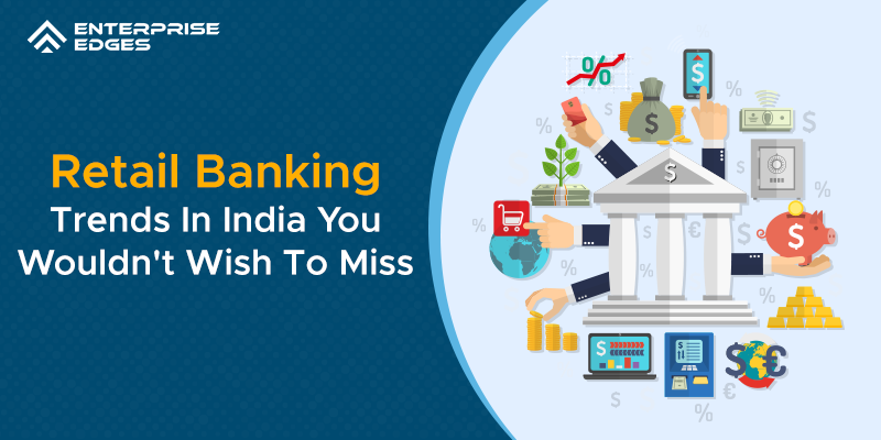 Top 10 Retail Banking Trends In India You Wouldn't Wish To Miss
