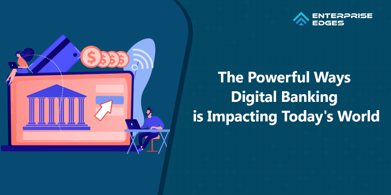 What are the Powerful Ways Digital Banking is Impacting Today's World