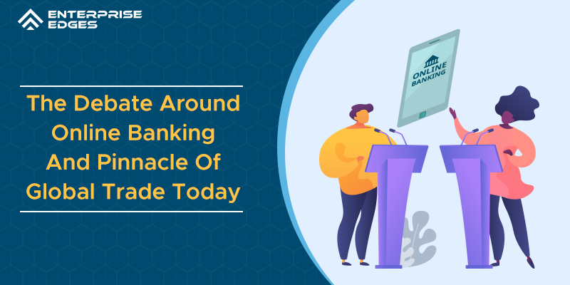 The Debate Around Online Banking: The Pinnacle Of Global Trade Today