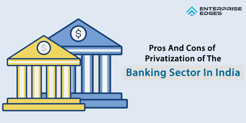 The Pros And Cons Of Privatization Of The Banking Sector In India