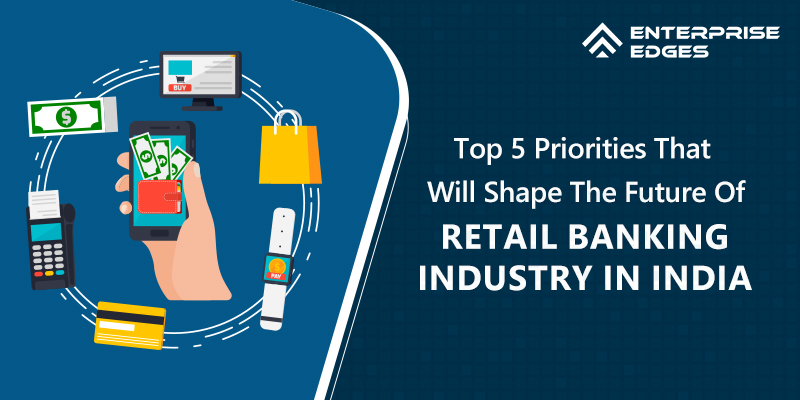 Top 5 Priorities That Will Shape The Future Of Retail Banking Industry In India