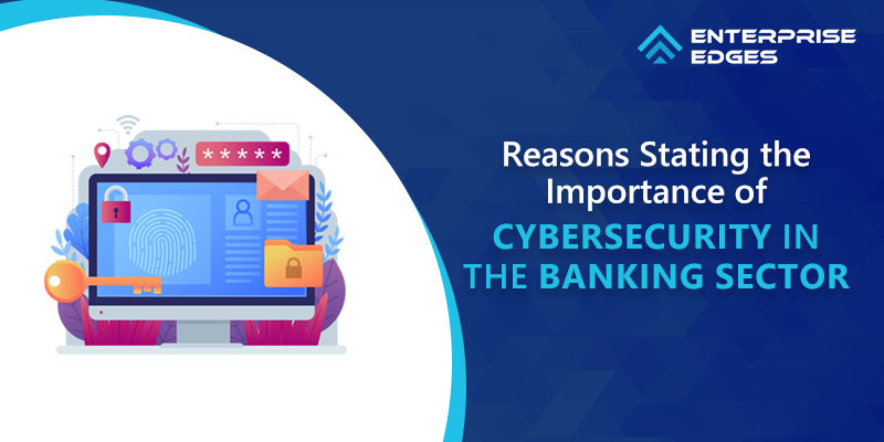 5 Reasons Stating the Importance of Cybersecurity in the Banking Sector