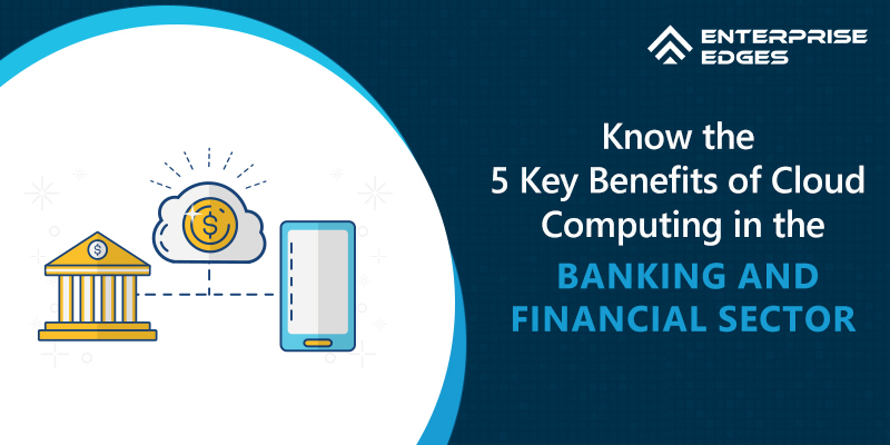 Know the 5 Key Benefits of Cloud Computing in the Banking and Financial Sector