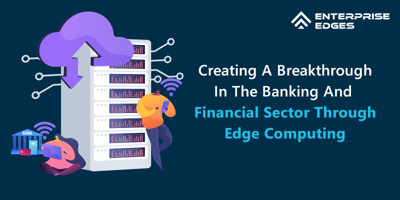 Creating A Breakthrough In The Banking And Financial Sector Through Edge Computing