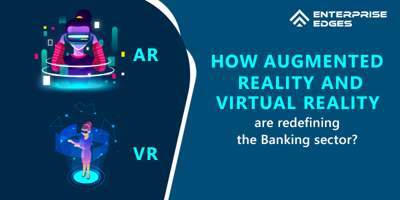How Augmented Reality and Virtual Reality are redefining the Banking sector?